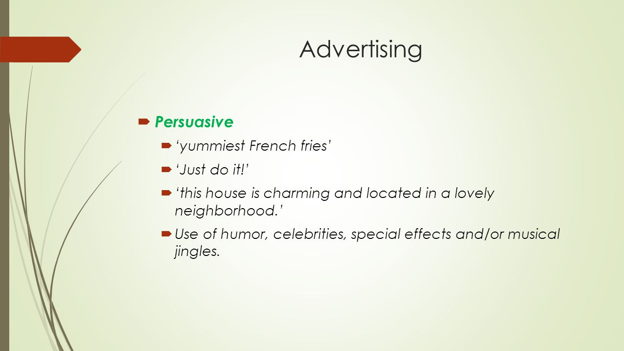 Advertising  Persuasive  'yummiest French fries'  'Just do it!'  'this house is charming and located in a lovely neighborhood.'  Use of humor, celebrities, special effects and/or musical jingles.