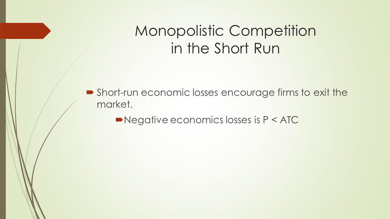 Monopolistic Competition in the Short Run  Short-run economic losses encourage firms to exit the market.