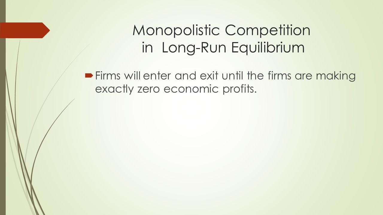 Monopolistic Competition in Long-Run Equilibrium  Firms will enter and exit until the firms are making exactly zero economic profits.