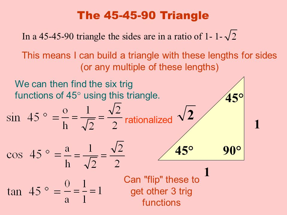 The Triangle In a triangle the sides are in a ratio of This means I can build a triangle with these lengths for sides (or any multiple of these lengths) 45° 90° 1 1 We can then find the six trig functions of 45° using this triangle.