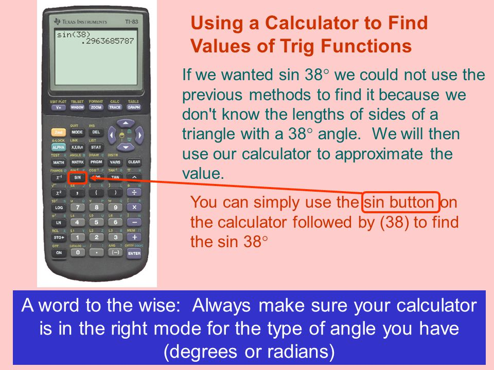 Using a Calculator to Find Values of Trig Functions If we wanted sin 38° we could not use the previous methods to find it because we don t know the lengths of sides of a triangle with a 38° angle.