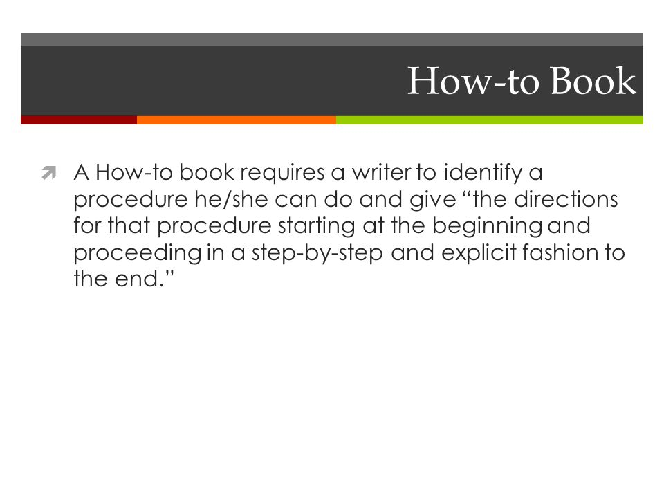 How-to Book  A How-to book requires a writer to identify a procedure he/she can do and give the directions for that procedure starting at the beginning and proceeding in a step-by-step and explicit fashion to the end.