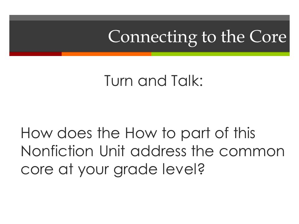 Connecting to the Core Turn and Talk: How does the How to part of this Nonfiction Unit address the common core at your grade level