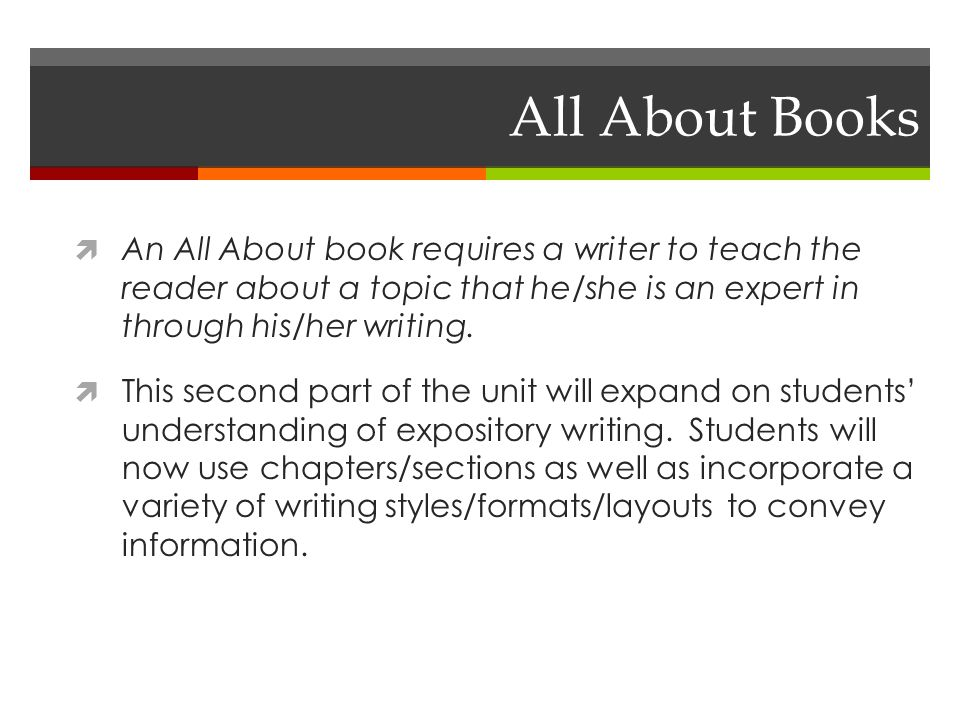 All About Books  An All About book requires a writer to teach the reader about a topic that he/she is an expert in through his/her writing.