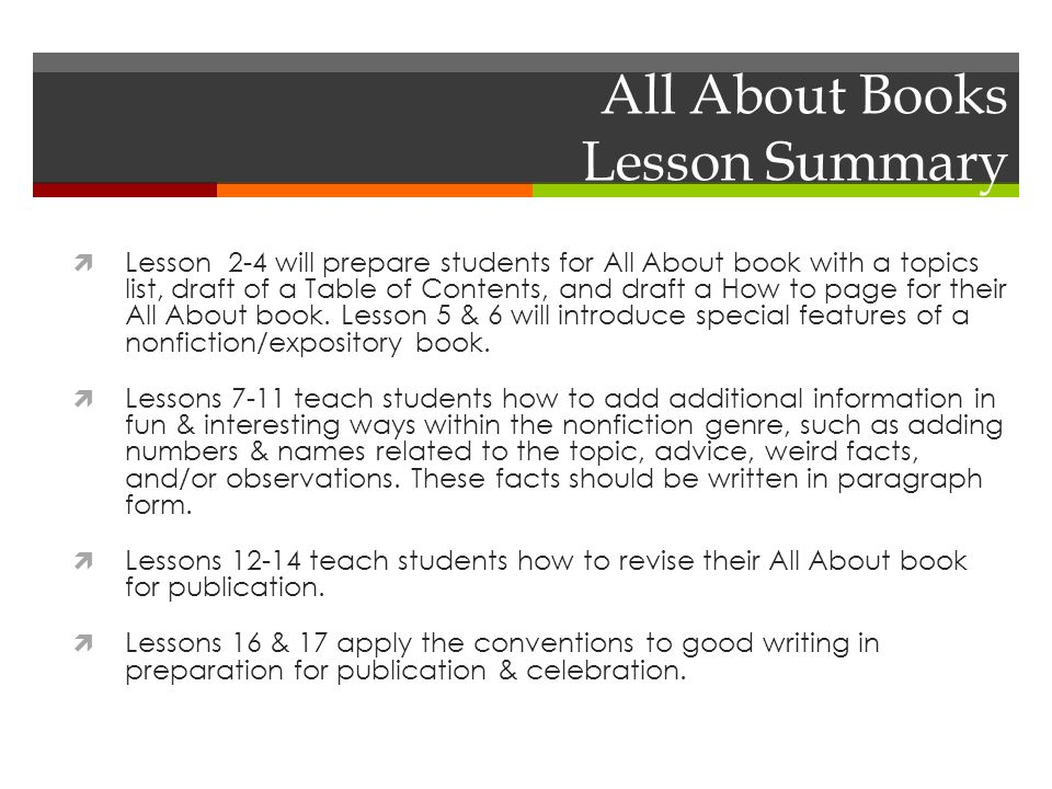 All About Books Lesson Summary  Lesson 2-4 will prepare students for All About book with a topics list, draft of a Table of Contents, and draft a How to page for their All About book.