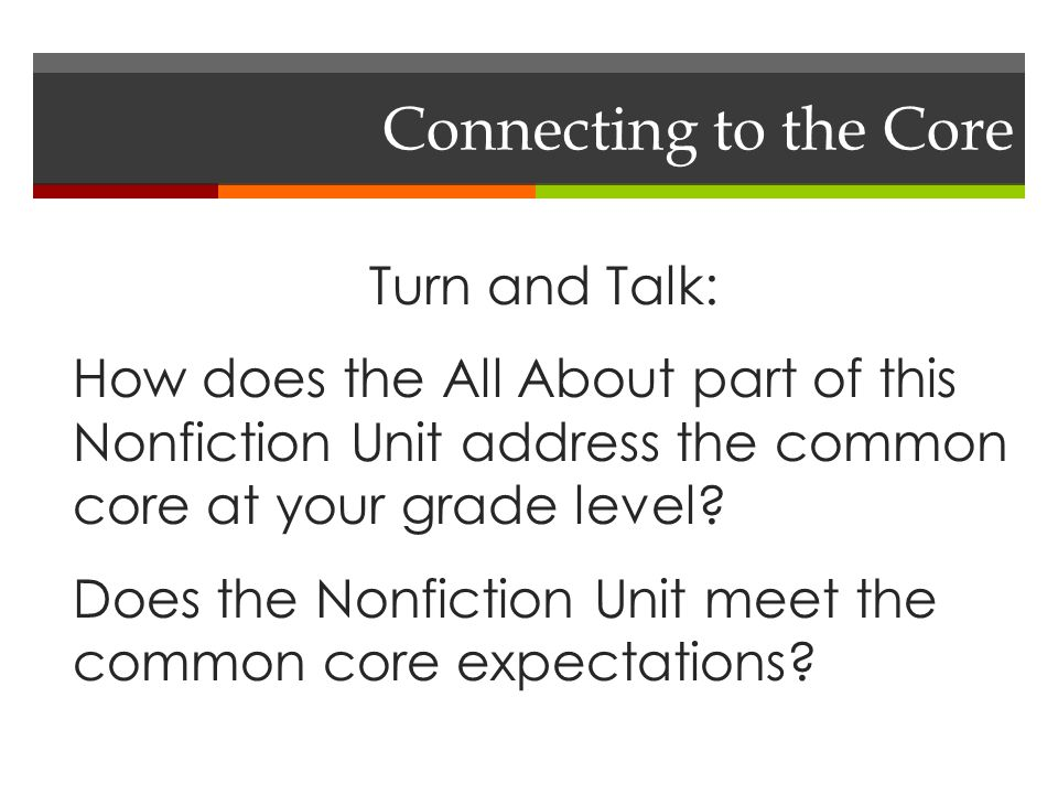 Connecting to the Core Turn and Talk: How does the All About part of this Nonfiction Unit address the common core at your grade level.