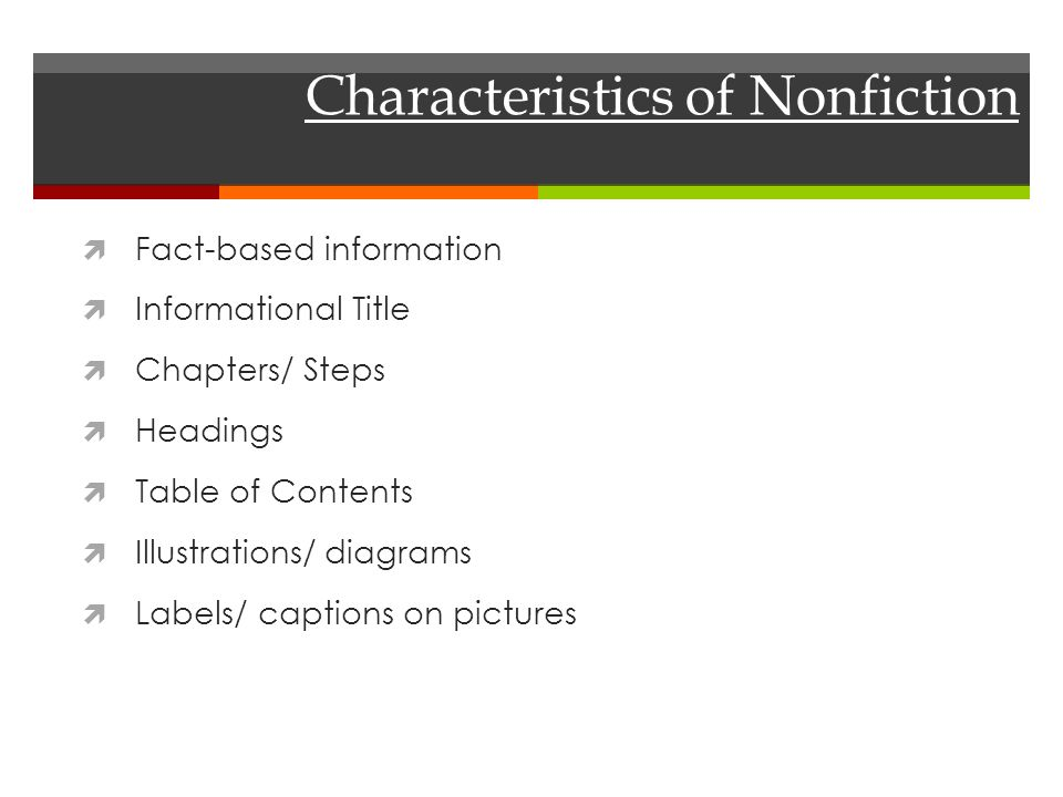 Characteristics of Nonfiction  Fact-based information  Informational Title  Chapters/ Steps  Headings  Table of Contents  Illustrations/ diagrams  Labels/ captions on pictures