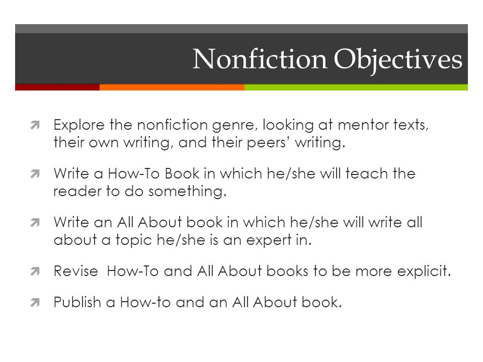 Nonfiction Objectives  Explore the nonfiction genre, looking at mentor texts, their own writing, and their peers' writing.