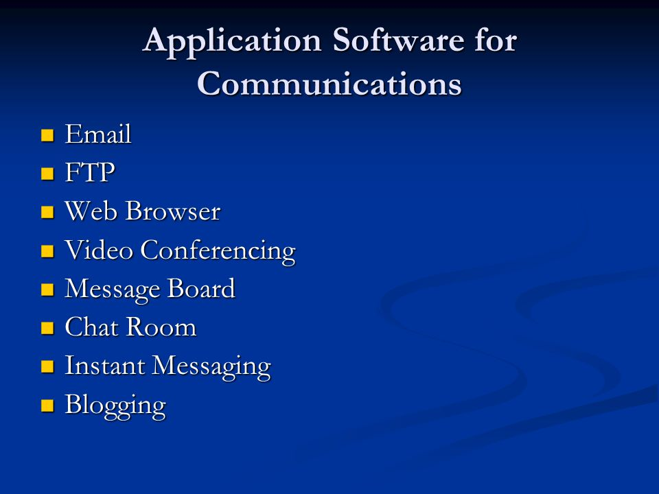 Application Software for Communications   FTP FTP Web Browser Web Browser Video Conferencing Video Conferencing Message Board Message Board Chat Room Chat Room Instant Messaging Instant Messaging Blogging Blogging