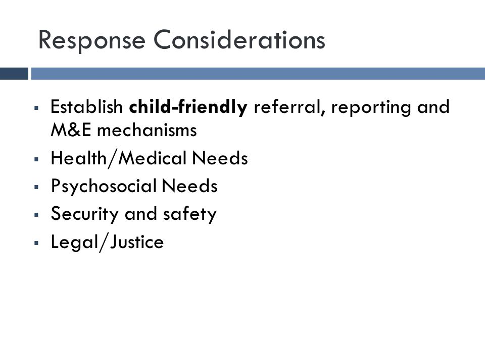 Response Considerations  Establish child-friendly referral, reporting and M&E mechanisms  Health/Medical Needs  Psychosocial Needs  Security and safety  Legal/Justice