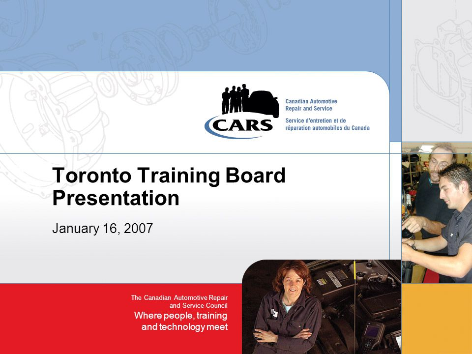 The Canadian Automotive Repair and Service Council Where people, training and technology meet Toronto Training Board Presentation January 16, 2007
