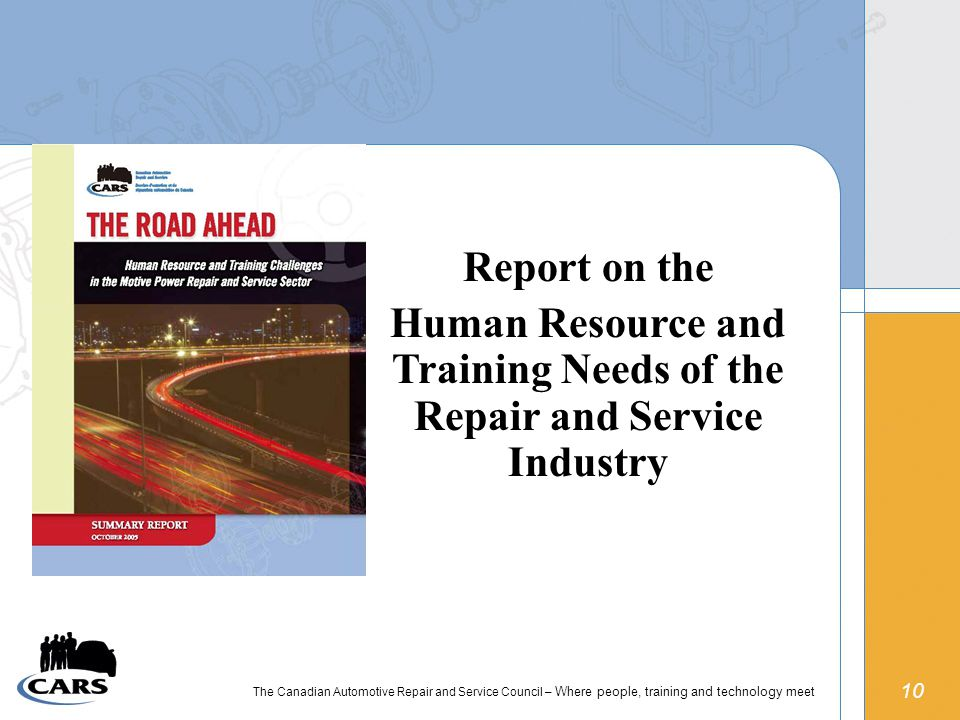 10 The Canadian Automotive Repair and Service Council – Where people, training and technology meet Report on the Human Resource and Training Needs of the Repair and Service Industry