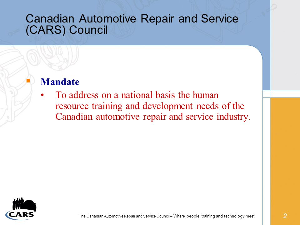 2 The Canadian Automotive Repair and Service Council – Where people, training and technology meet  Mandate To address on a national basis the human resource training and development needs of the Canadian automotive repair and service industry.