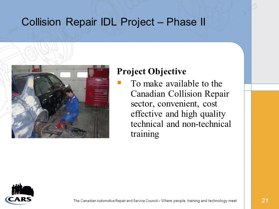 21 The Canadian Automotive Repair and Service Council – Where people, training and technology meet Collision Repair IDL Project – Phase II Project Objective  To make available to the Canadian Collision Repair sector, convenient, cost effective and high quality technical and non-technical training