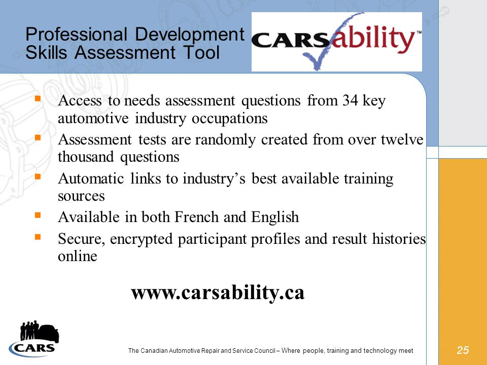 25 The Canadian Automotive Repair and Service Council – Where people, training and technology meet Professional Development Skills Assessment Tool  Access to needs assessment questions from 34 key automotive industry occupations  Assessment tests are randomly created from over twelve thousand questions  Automatic links to industry's best available training sources  Available in both French and English  Secure, encrypted participant profiles and result histories online