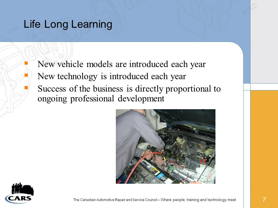 7 The Canadian Automotive Repair and Service Council – Where people, training and technology meet Life Long Learning  New vehicle models are introduced each year  New technology is introduced each year  Success of the business is directly proportional to ongoing professional development