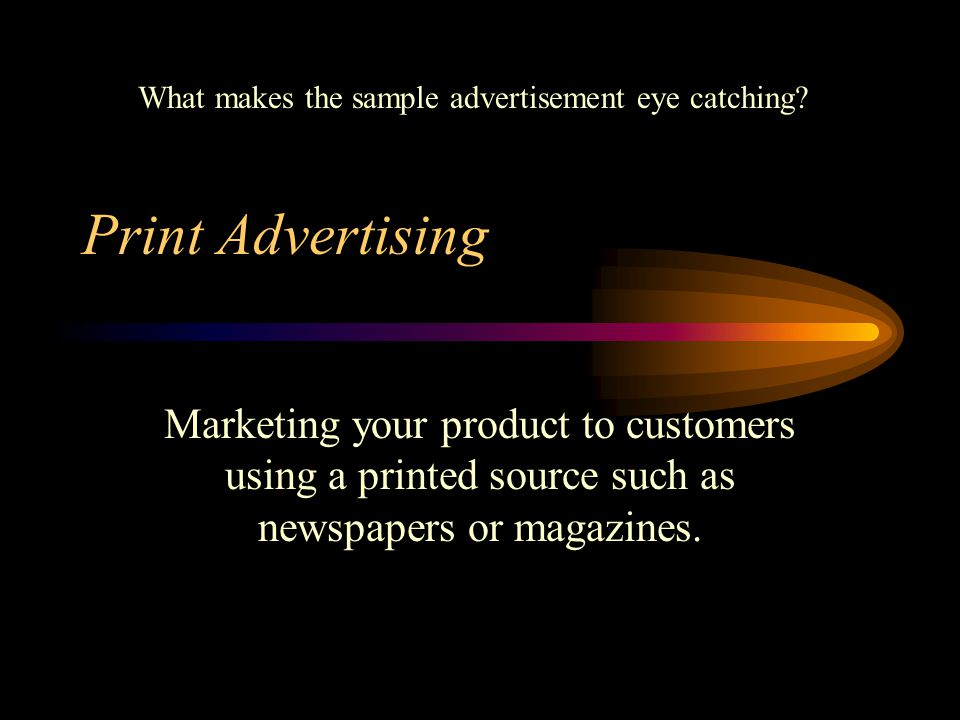 Print Advertising Marketing your product to customers using a printed source such as newspapers or magazines.