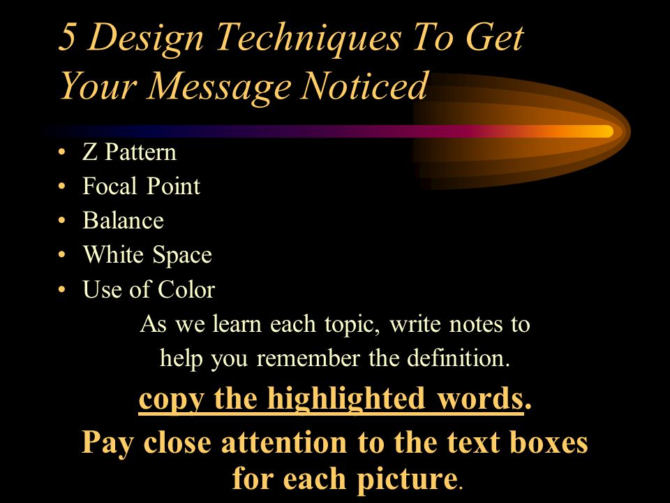 5 Design Techniques To Get Your Message Noticed Z Pattern Focal Point Balance White Space Use of Color As we learn each topic, write notes to help you remember the definition.
