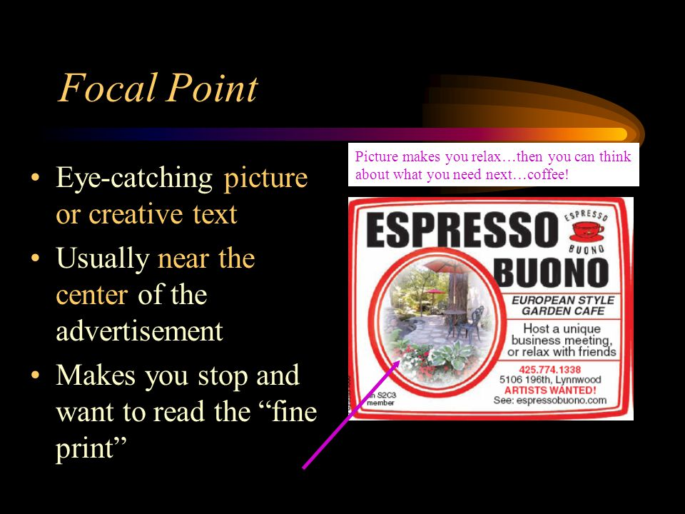 Focal Point Eye-catching picture or creative text Usually near the center of the advertisement Makes you stop and want to read the fine print Picture makes you relax…then you can think about what you need next…coffee!