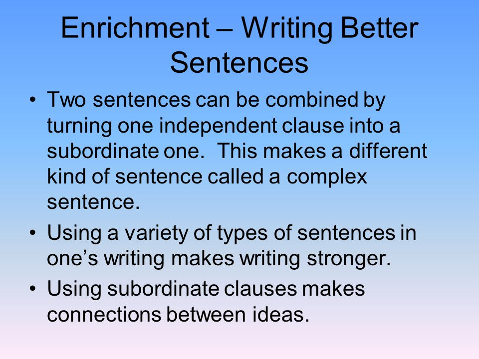 Enrichment – Writing Better Sentences Two sentences can be combined by turning one independent clause into a subordinate one.