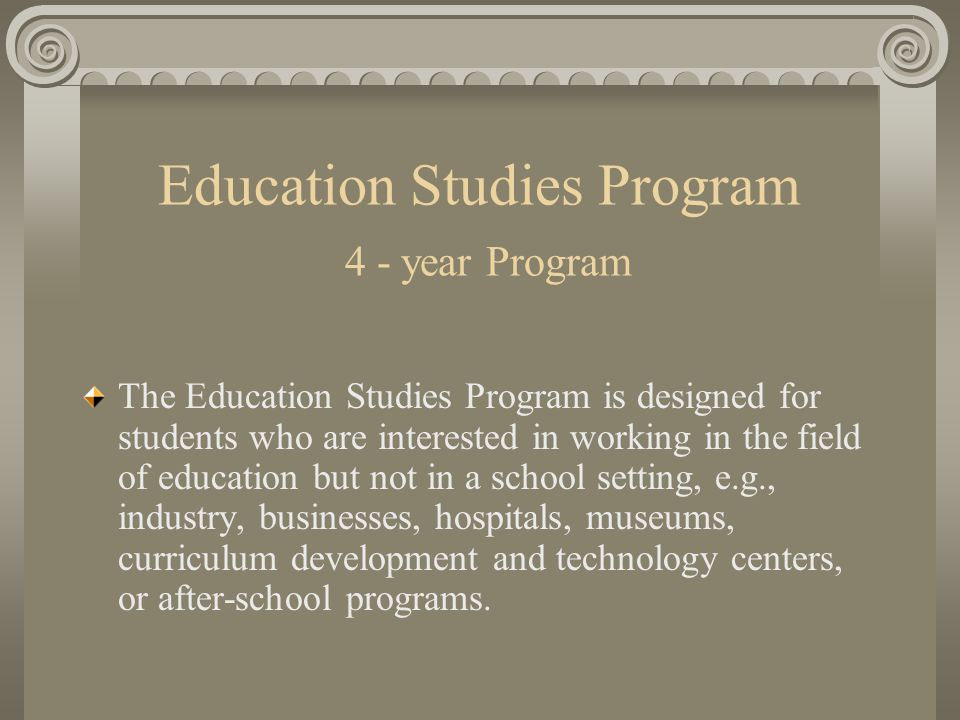 Education Studies Program 4 - year Program The Education Studies Program is designed for students who are interested in working in the field of education but not in a school setting, e.g., industry, businesses, hospitals, museums, curriculum development and technology centers, or after-school programs.