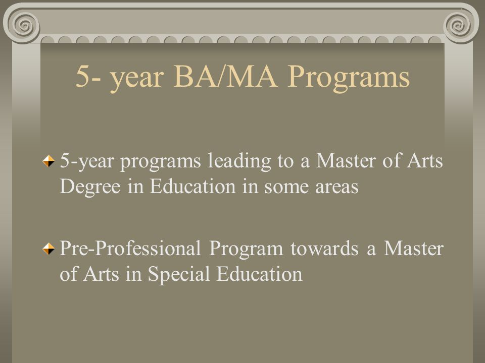 5- year BA/MA Programs 5-year programs leading to a Master of Arts Degree in Education in some areas Pre-Professional Program towards a Master of Arts in Special Education