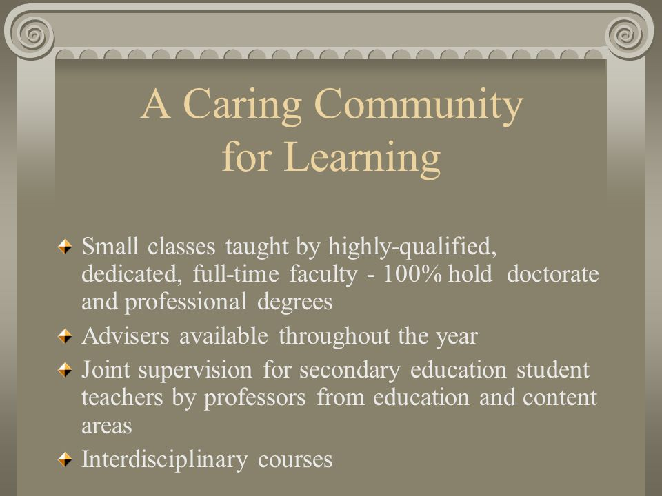 A Caring Community for Learning Small classes taught by highly-qualified, dedicated, full-time faculty - 100% hold doctorate and professional degrees Advisers available throughout the year Joint supervision for secondary education student teachers by professors from education and content areas Interdisciplinary courses