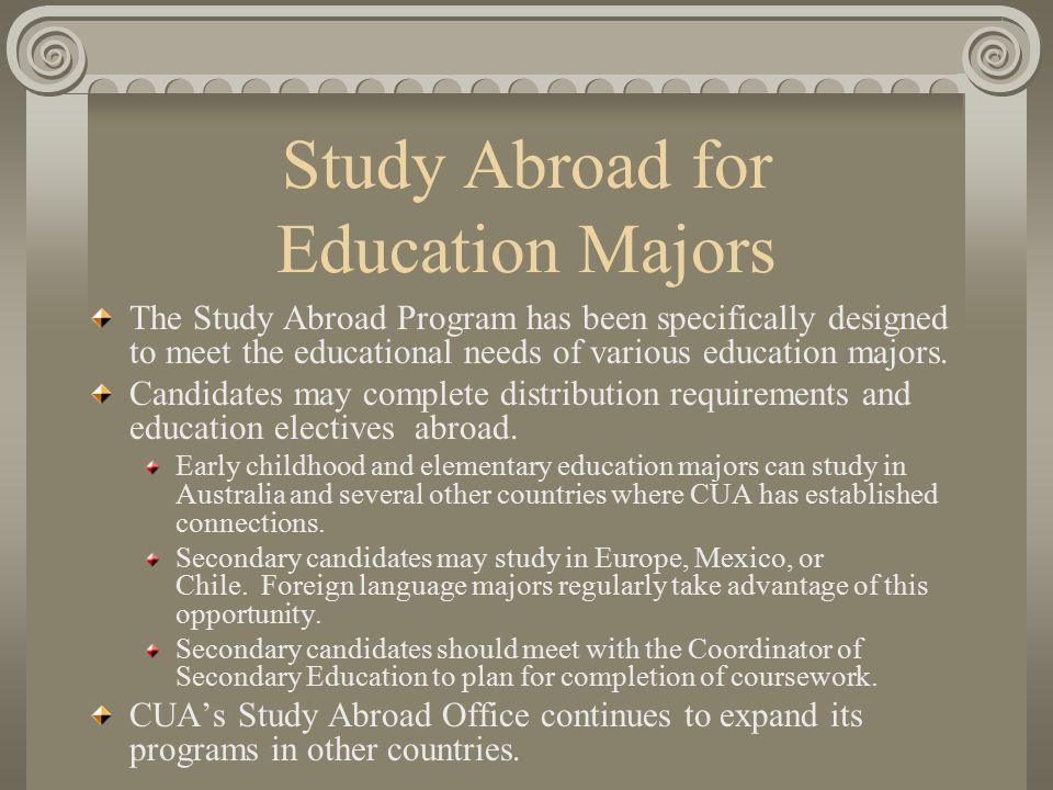 Study Abroad for Education Majors The Study Abroad Program has been specifically designed to meet the educational needs of various education majors.