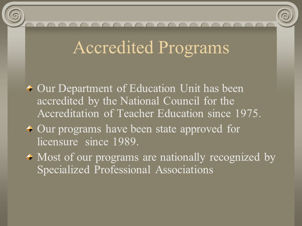 Accredited Programs Our Department of Education Unit has been accredited by the National Council for the Accreditation of Teacher Education since 1975.