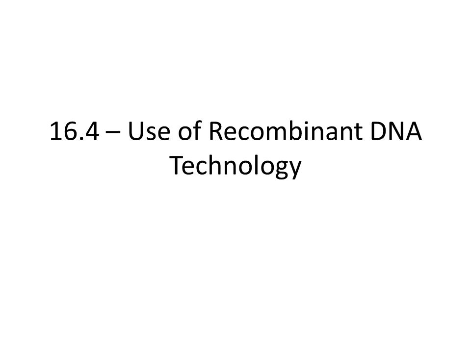 16.4 – Use of Recombinant DNA Technology