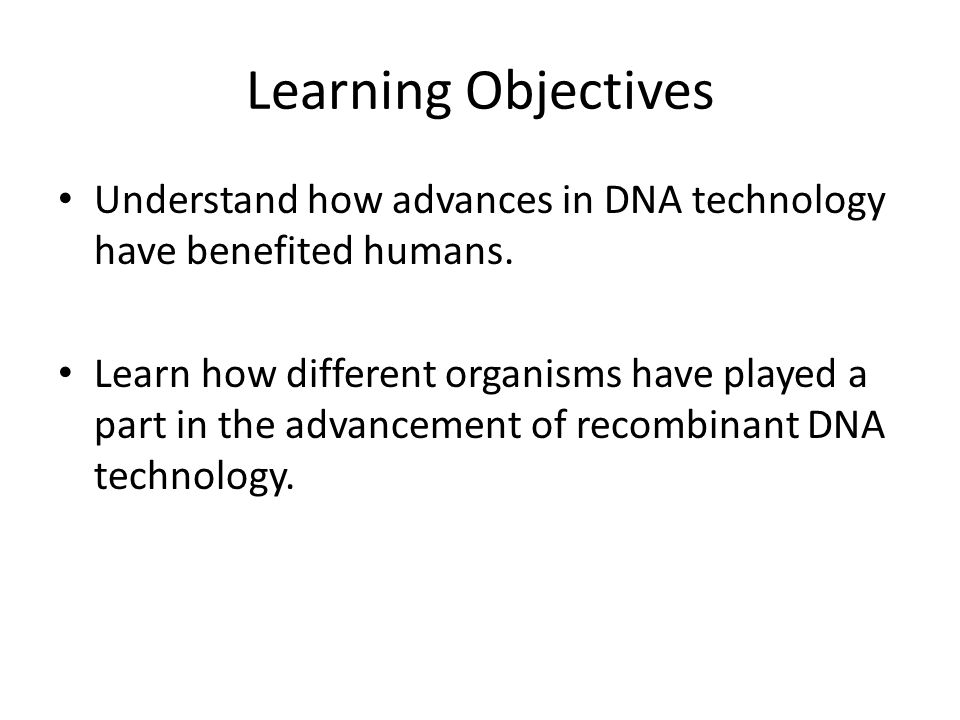 Learning Objectives Understand how advances in DNA technology have benefited humans.