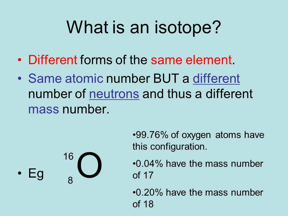 What is an isotope. Different forms of the same element.