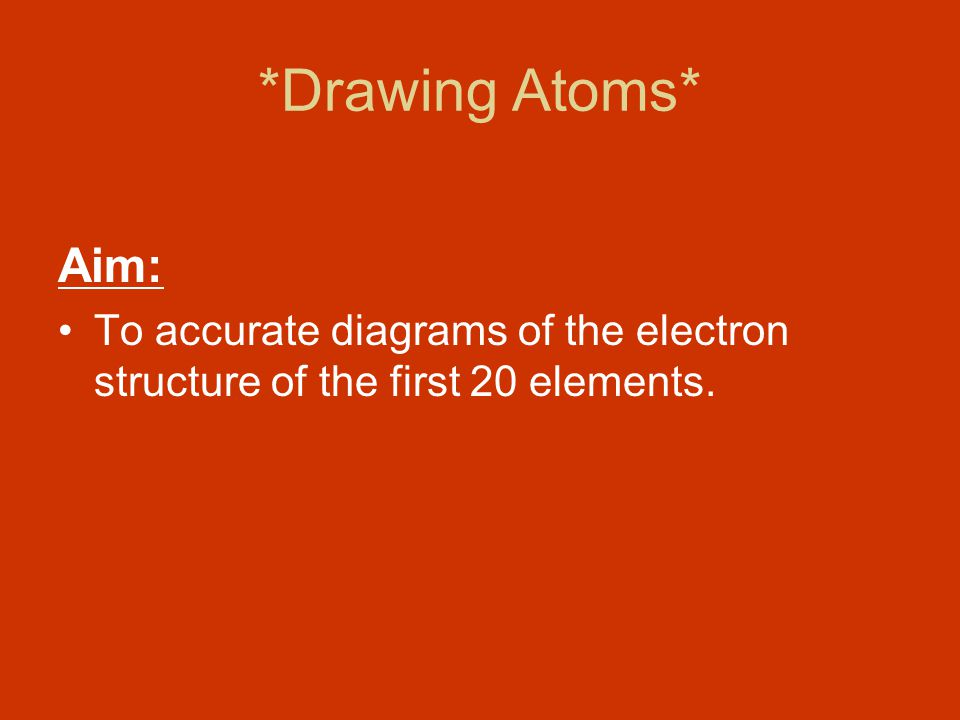 *Drawing Atoms* Aim: To accurate diagrams of the electron structure of the first 20 elements.