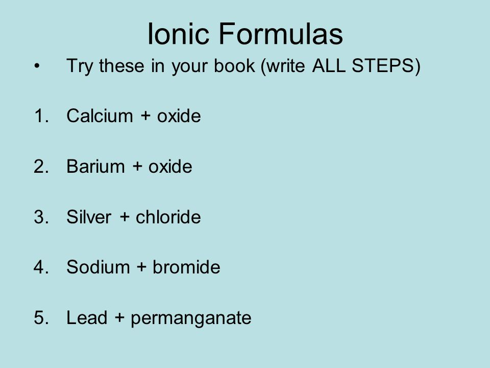 Ionic Formulas Try these in your book (write ALL STEPS) 1.Calcium + oxide 2.Barium + oxide 3.Silver + chloride 4.Sodium + bromide 5.Lead + permanganate