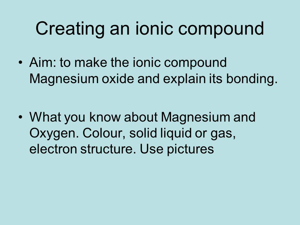 Creating an ionic compound Aim: to make the ionic compound Magnesium oxide and explain its bonding.