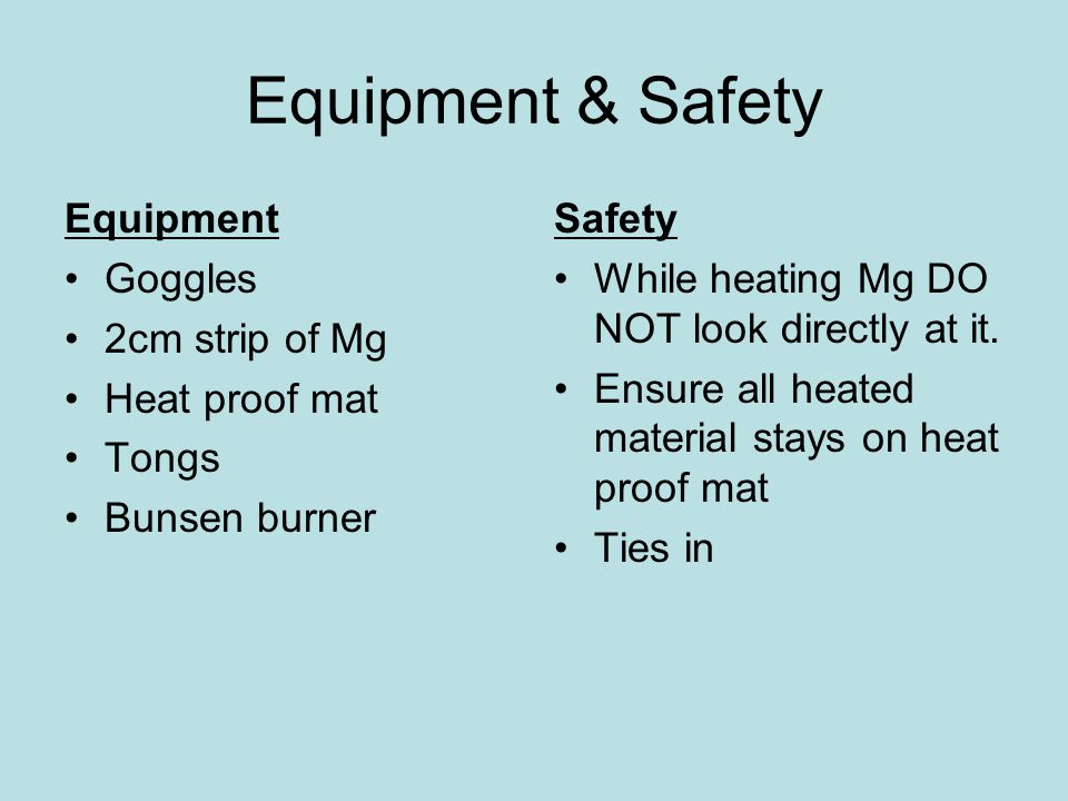Equipment & Safety Equipment Goggles 2cm strip of Mg Heat proof mat Tongs Bunsen burner Safety While heating Mg DO NOT look directly at it.