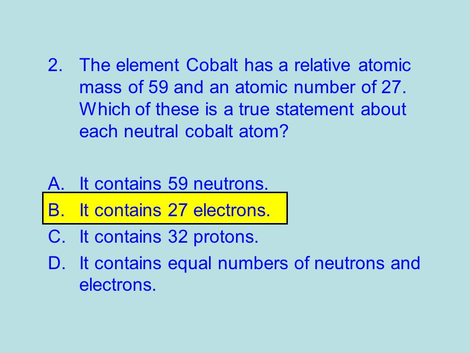 2.The element Cobalt has a relative atomic mass of 59 and an atomic number of 27.