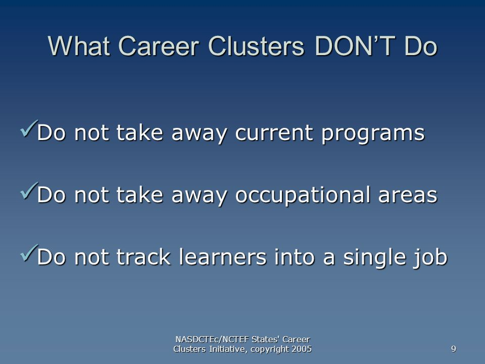 NASDCTEc/NCTEF States Career Clusters Initiative, copyright What Career Clusters DON'T Do Do not take away current programs Do not take away current programs Do not take away occupational areas Do not take away occupational areas Do not track learners into a single job Do not track learners into a single job