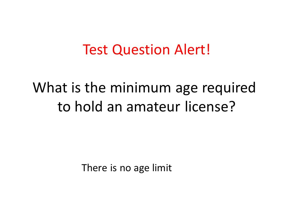 Test Question Alert. What is the minimum age required to hold an amateur license.