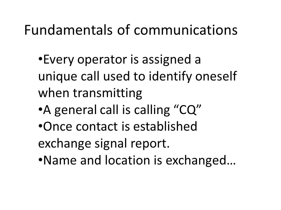 Fundamentals of communications Every operator is assigned a unique call used to identify oneself when transmitting A general call is calling CQ Once contact is established exchange signal report.