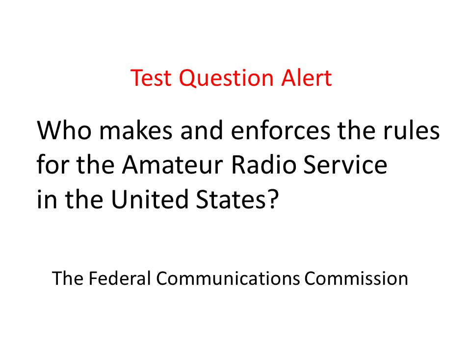 Test Question Alert Who makes and enforces the rules for the Amateur Radio Service in the United States.