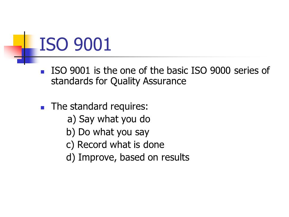 ISO 9001 ISO 9001 is the one of the basic ISO 9000 series of standards for Quality Assurance The standard requires: a) Say what you do b) Do what you say c) Record what is done d) Improve, based on results