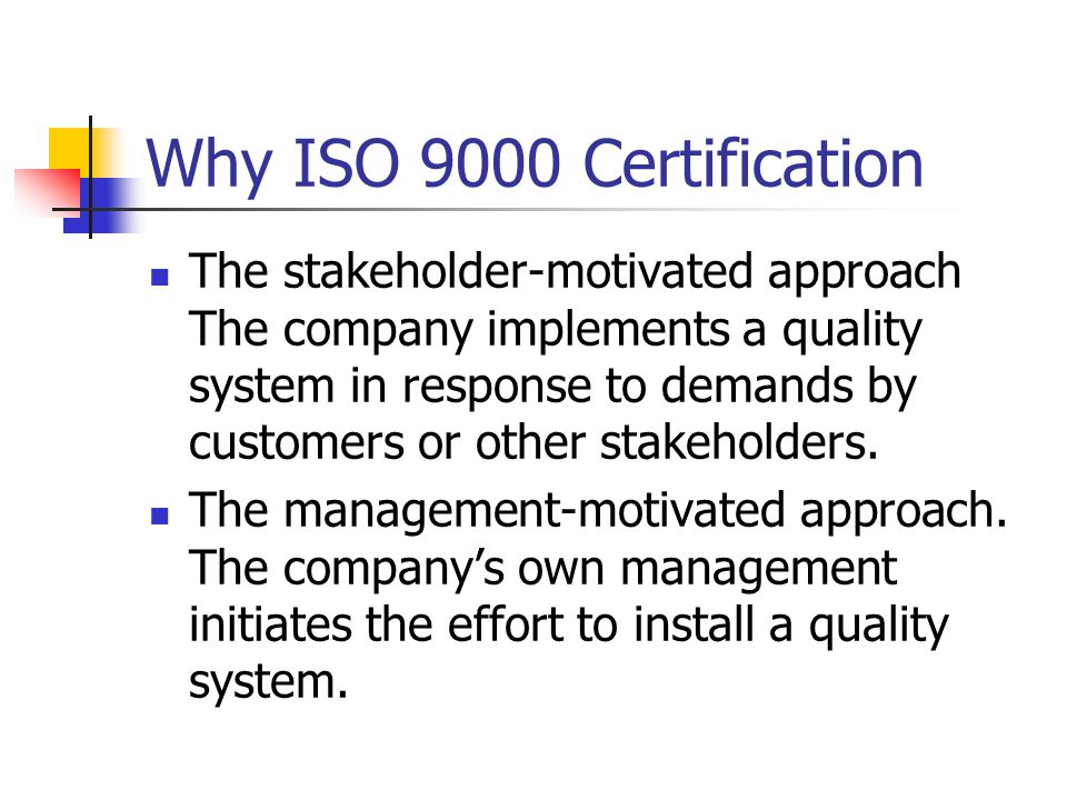 Why ISO 9000 Certification The stakeholder-motivated approach The company implements a quality system in response to demands by customers or other stakeholders.