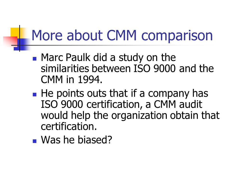 More about CMM comparison Marc Paulk did a study on the similarities between ISO 9000 and the CMM in 1994.