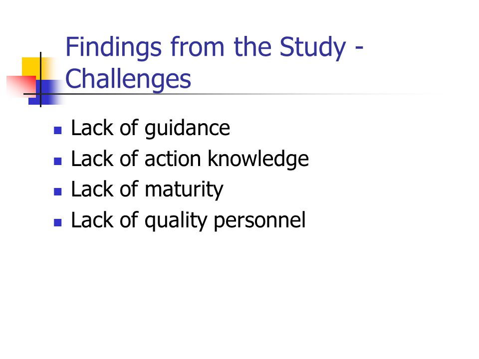 Findings from the Study - Challenges Lack of guidance Lack of action knowledge Lack of maturity Lack of quality personnel