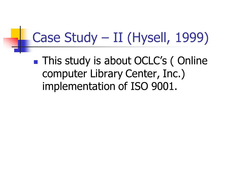 Case Study – II (Hysell, 1999) This study is about OCLC's ( Online computer Library Center, Inc.) implementation of ISO 9001.