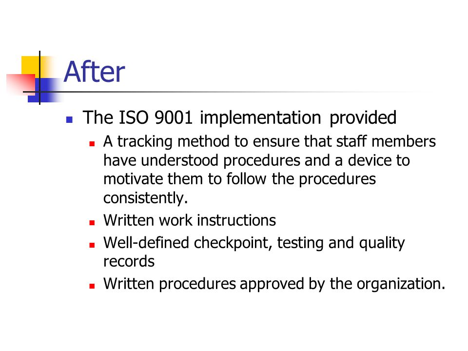 After The ISO 9001 implementation provided A tracking method to ensure that staff members have understood procedures and a device to motivate them to follow the procedures consistently.