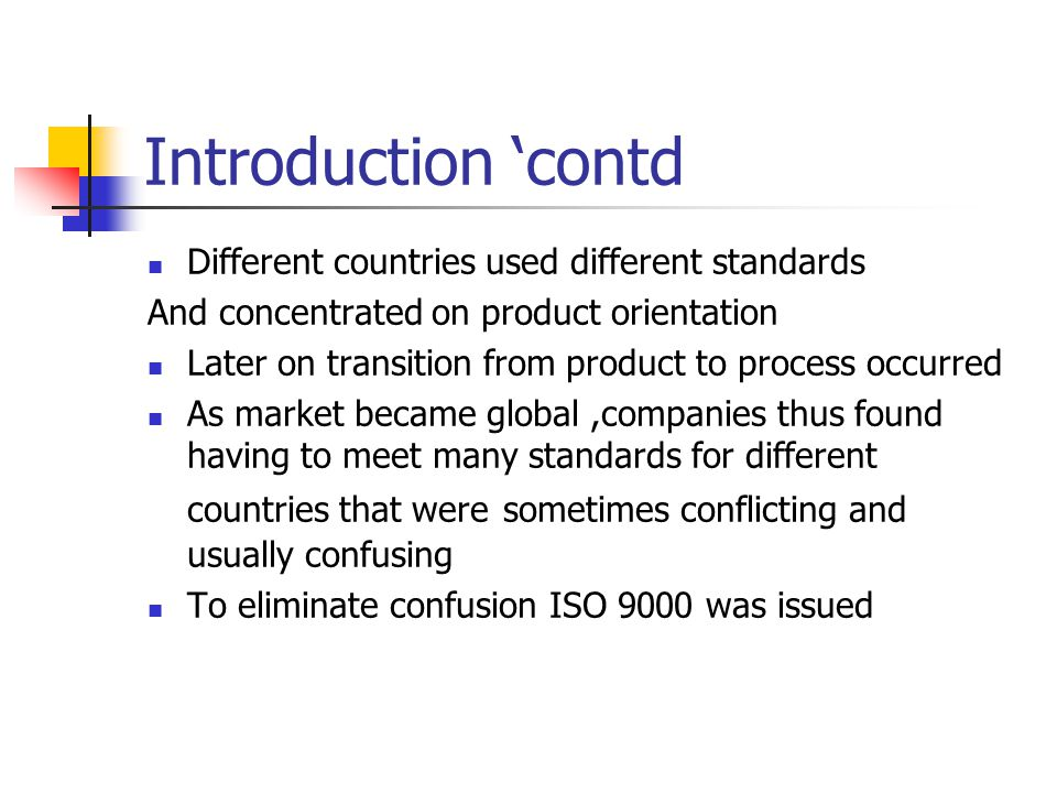 Introduction 'contd Different countries used different standards And concentrated on product orientation Later on transition from product to process occurred As market became global,companies thus found having to meet many standards for different countries that were sometimes conflicting and usually confusing To eliminate confusion ISO 9000 was issued