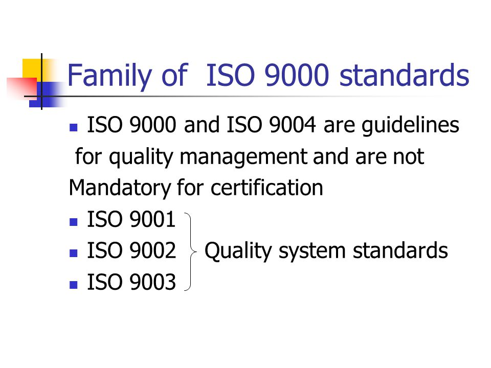 Family of ISO 9000 standards ISO 9000 and ISO 9004 are guidelines for quality management and are not Mandatory for certification ISO 9001 ISO 9002 Quality system standards ISO 9003