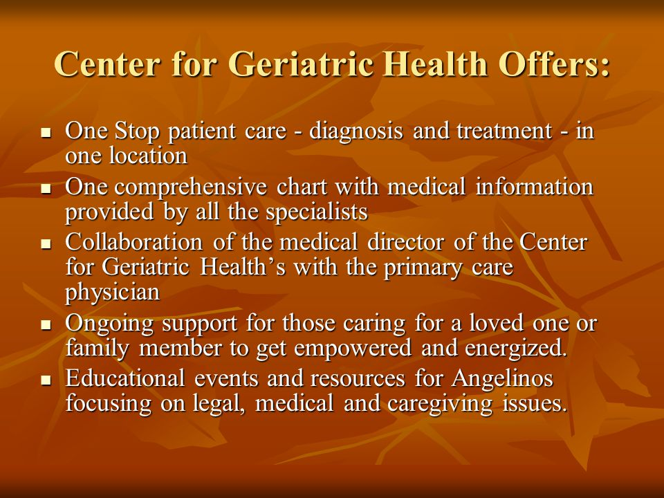 Center for Geriatric Health Offers: One Stop patient care - diagnosis and treatment - in one location One Stop patient care - diagnosis and treatment - in one location One comprehensive chart with medical information provided by all the specialists One comprehensive chart with medical information provided by all the specialists Collaboration of the medical director of the Center for Geriatric Health's with the primary care physician Collaboration of the medical director of the Center for Geriatric Health's with the primary care physician Ongoing support for those caring for a loved one or family member to get empowered and energized.